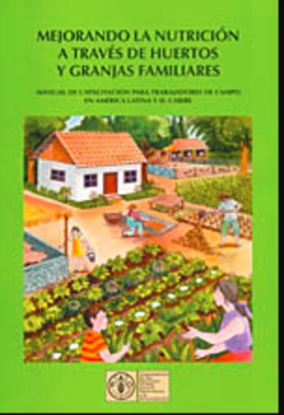 Mejorando la nutrición a través de huertos y granjas familiares: manual de capacitación para trabajadores de campo en América Latina y el Caribe